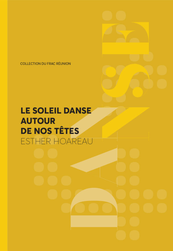 [PUBLICATION] LE SOLEIL DANSE AUTOUR DE NOS TETES – MONOGRAPHIE ESTHER HOAREAU /// FRAC REUNION